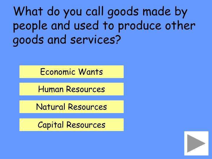 What do you call goods made by people and used to produce other goods and services?