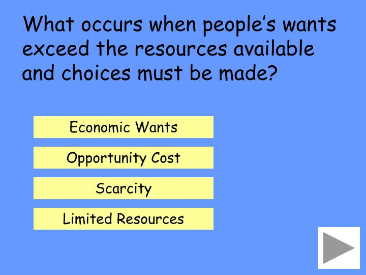 What occurs when people's wants exceed the resources available and choices must be made?