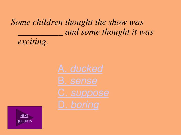 Some children thought the show was __________ and some thought it was exciting.