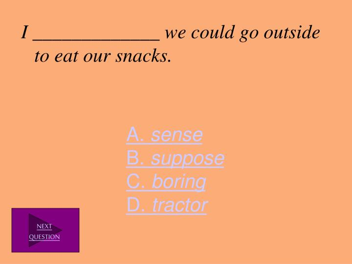 I _____________ we could go outside to eat our snacks.