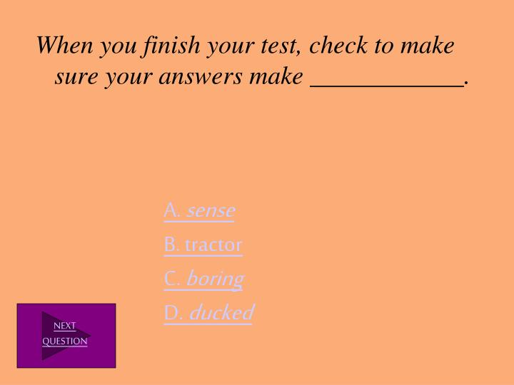 When you finish your test, check to make sure your answers make ____________.