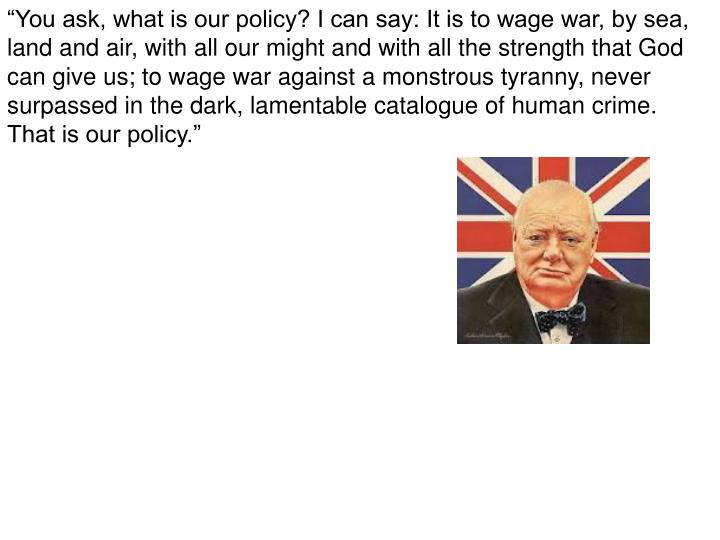 """""""You ask, what is our policy? I can say: It is to wage war, by sea,"""