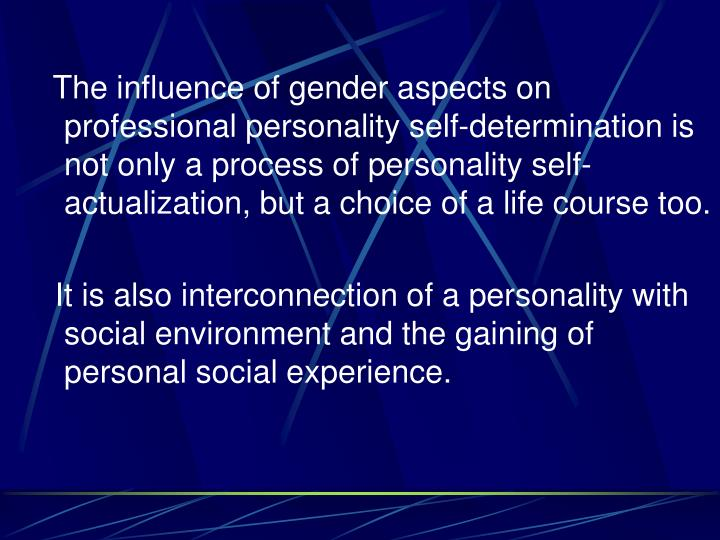 The influence of gender aspects on professional personality self-determination is not only a process of personality self-actualization, but a choice of a life course too.