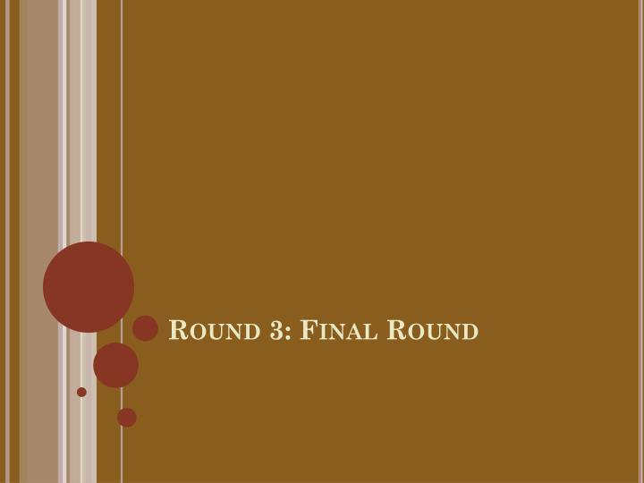 Round 3: Final Round