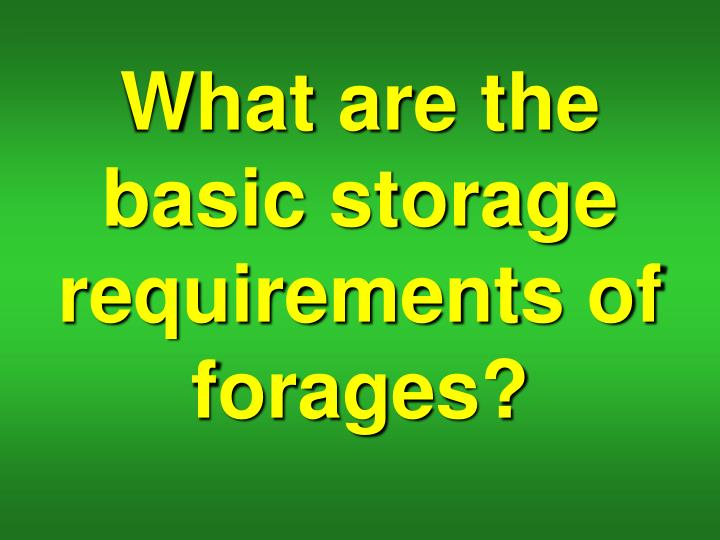 What are the basic storage requirements of forages?