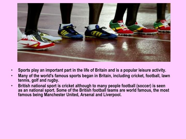 Sports play an important part in the life of Britain and is a popular leisure activity.