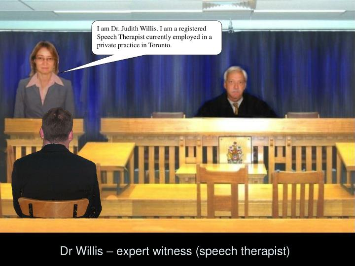 I am Dr. Judith Willis. I am a registered Speech Therapist currently employed in a private practice in Toronto.
