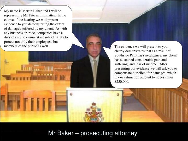 My name is Martin Baker and I will be representing Ms Tate in this matter.  In the course of the hearing we will present evidence to you demonstrating the extent of damages suffered by my client.  As with any business or trade, companies have a duty of care to ensure standards of safety to protect not only their employees, but members of the public as well.