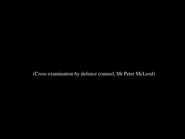 (Cross examination by defence counsel, Mr Peter McLeod)