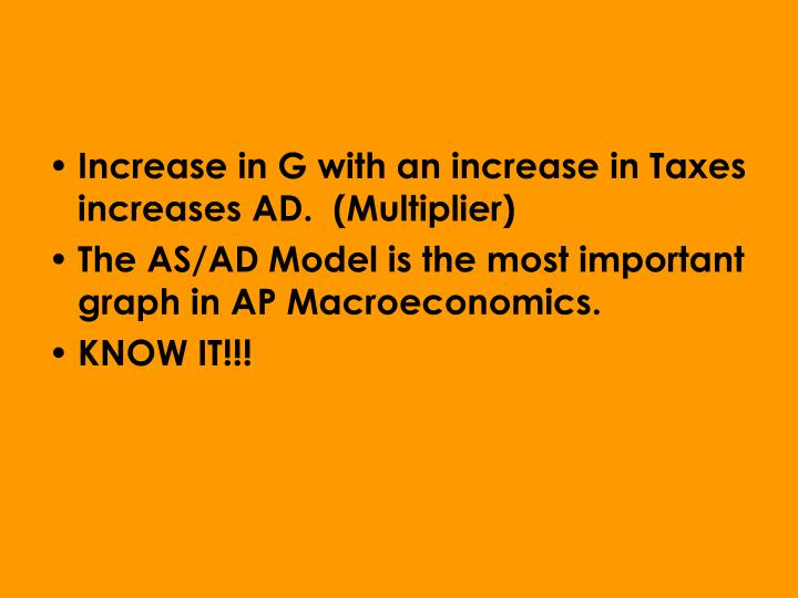 Increase in G with an increase in Taxes increases AD.  (Multiplier)