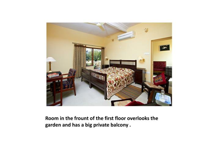Room in the frount of the first floor overlooks the garden and has a big private balcony .