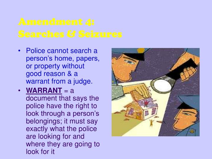 Police cannot search a person's home, papers, or property without good reason & a warrant from a judge.