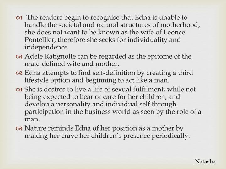 The readers begin to recognise that Edna is unable to handle the societal and natural structures of motherhood, she does not want to be known as the wife of Leonce Pontellier, therefore she seeks for individuality and independence.