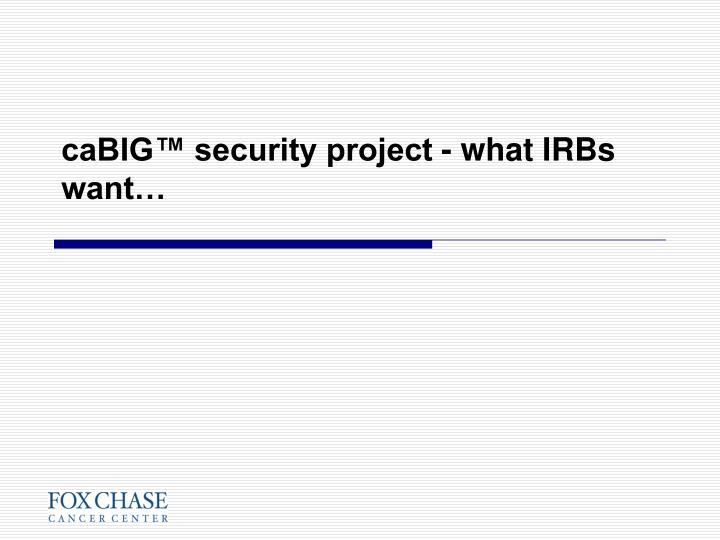 caBIG™ security project - what IRBs want…