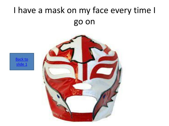 I have a mask on my face every time I go on