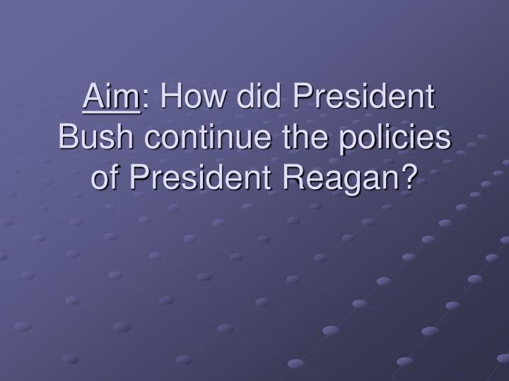 Aim how did president bush continue the policies of president reagan