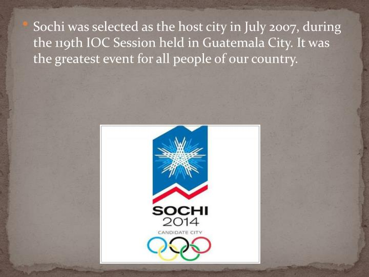 Sochiwas selected as the host city inJuly 2007, during the 119th IOC Session held in Guatemala City. It was the greatest event for all people of our country.