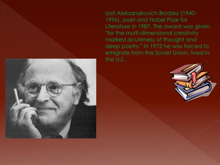 "Iosif Aleksandrovich Brodsky (1940-1996), poet and Nobel Prize for Literature in 1987. The award was given ""for the multi-dimensional creativity marked acuteness of thought and deep poetry."" In 1972 he was forced to emigrate from the Soviet Union, lived in the U.S.."