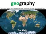 g eo graphy the science dealing with the earth s surface continents climates plants animals etc