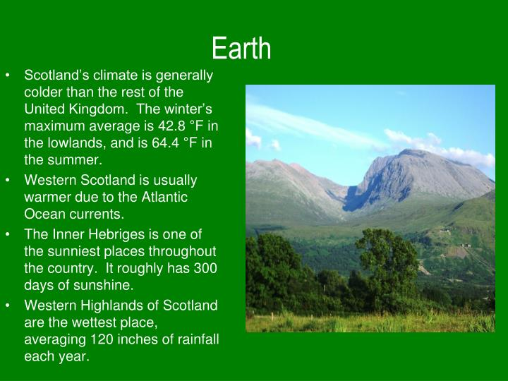 Scotland's climate is generally colder than the rest of the United Kingdom.  The winter's maximum average is 42.8 °F in the lowlands, and is 64.4 °F in the summer.
