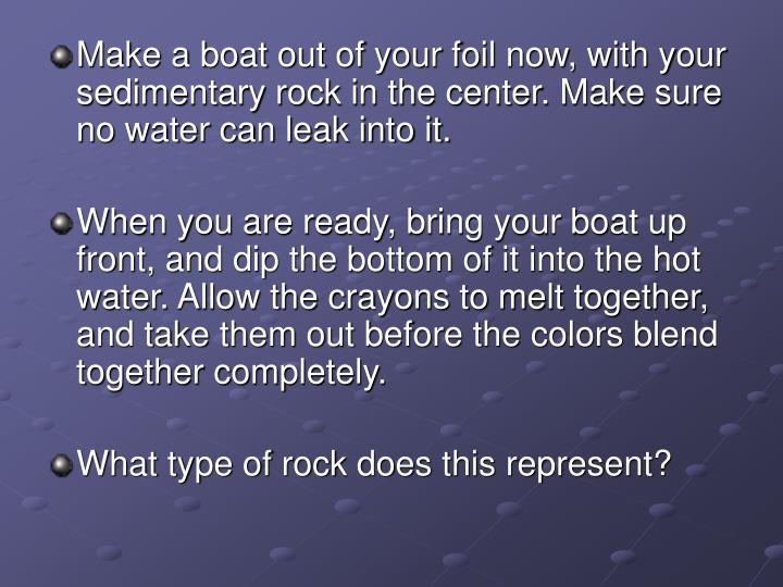 Make a boat out of your foil now, with your sedimentary rock in the center. Make sure no water can leak into it.
