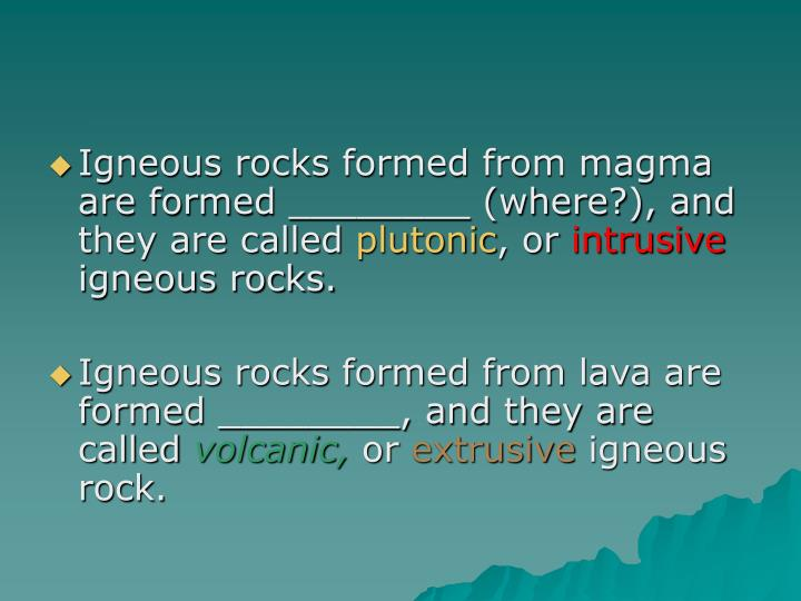 Igneous rocks formed from magma are formed ________ (where?), and they are called