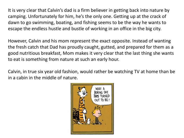 It is very clear that Calvin's dad is a firm believer in getting back into nature by camping.Unfortunately for him, he's the only one.Getting up at the crack of dawn to go swimming, boating, and fishing seems to be the