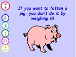 if you want to fatten a pig you don t do it by weighing it
