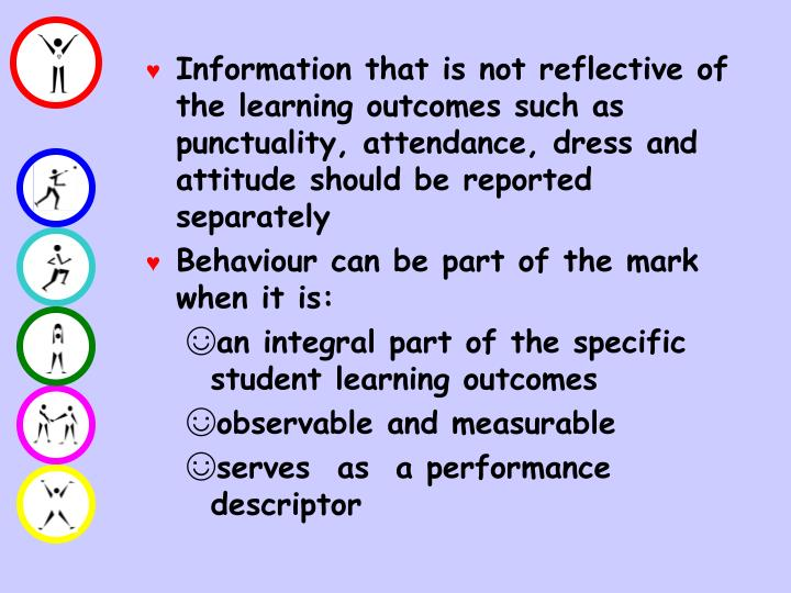 Information that is not reflective of the learning outcomes such as punctuality, attendance, dress and attitude should be reported separately