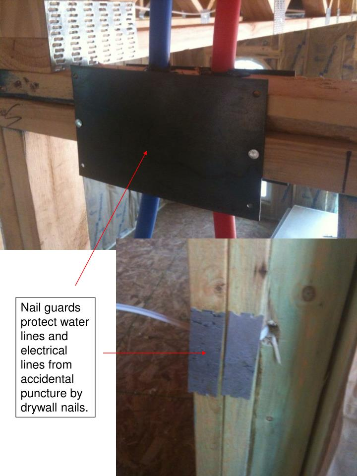 Nail guards protect water lines and  electrical lines from accidental puncture by drywall nails.