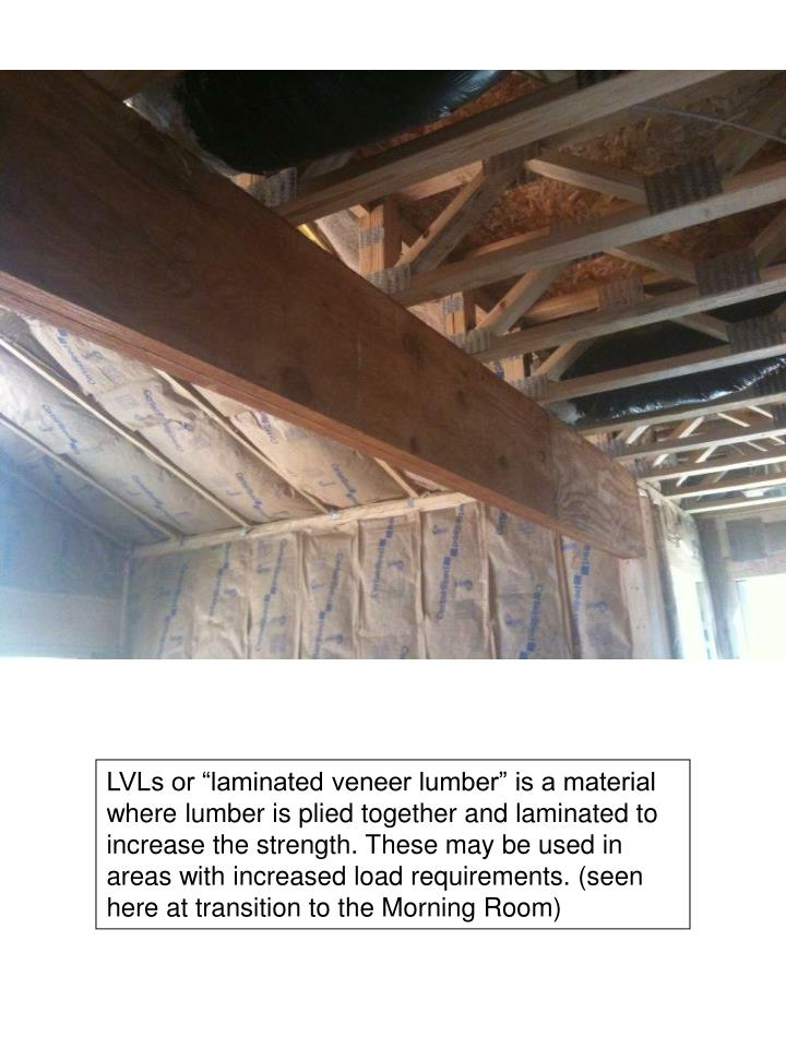"""LVLs or """"laminated veneer lumber"""" is a material where lumber is plied together and laminated to increase the strength. These may be used in areas with increased load requirements. (seen here at transition to the Morning Room)"""