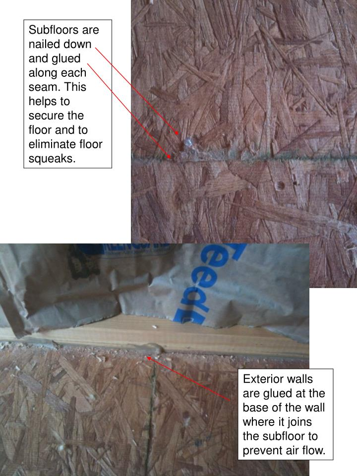 Subfloors are nailed down and glued along each seam. This helps to secure the floor and to eliminate floor squeaks.