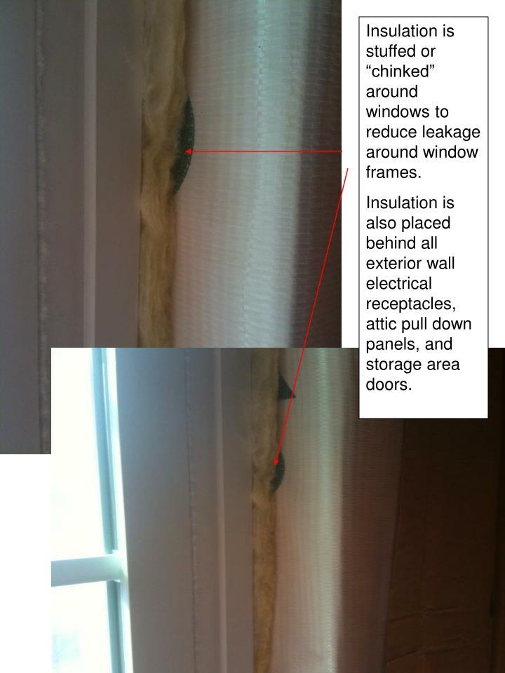 "Insulation is stuffed or ""chinked"" around windows to reduce leakage around window frames."
