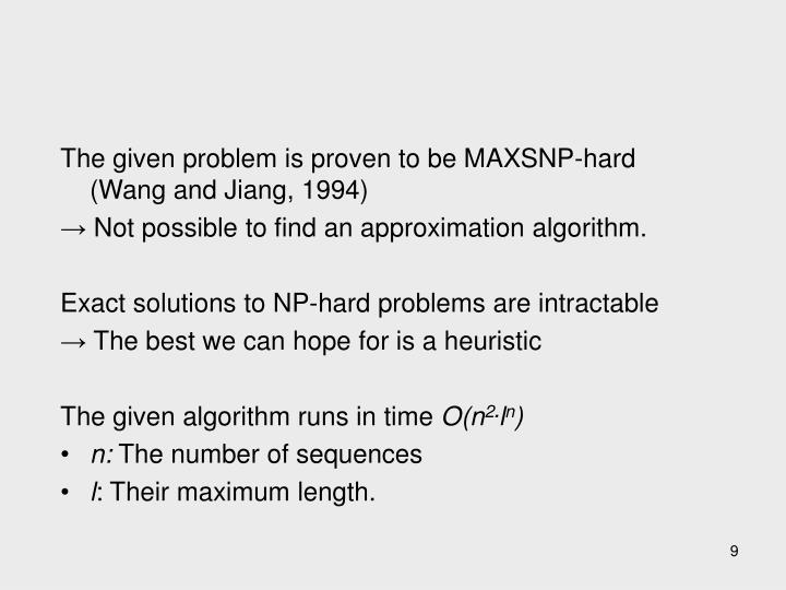 The given problem is proven to be MAXSNP-hard (Wang and Jiang, 1994)