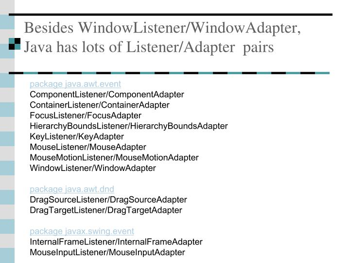 Besides WindowListener/WindowAdapter,