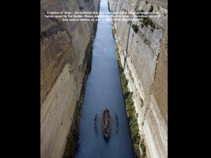 """A replica of """"Argo"""", the mythical ship that bore Jason and the Argonauts on their heroic quest for the Golden Fleece, sails in the Corinth canal in Korinthos, some 80 kms west of Athens on July 2, 2008. (ARIS MESSINIS/AFP)"""