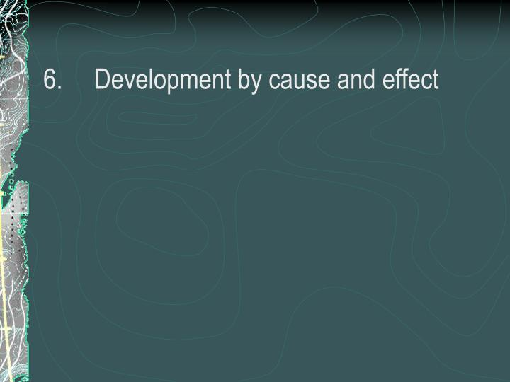 6.	Development by cause and effect
