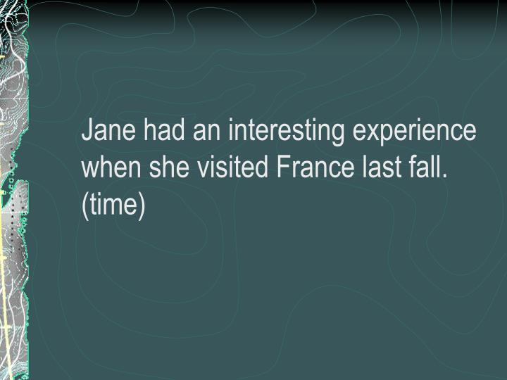 Jane had an interesting experience when she visited France last fall. (time)