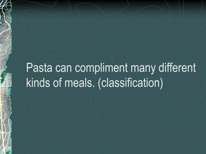 Pasta can compliment many different kinds of meals. (classification)