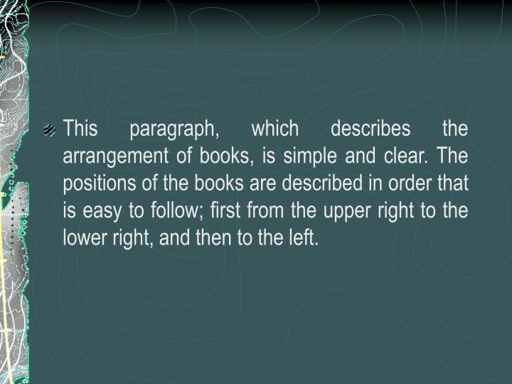This paragraph, which describes the arrangement of books, is simple and clear. The positions of the books are described in order that is easy to follow; first from the upper right to the lower right, and then to the left.