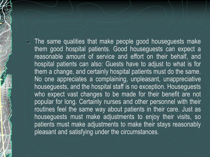 The same qualities that make people good houseguests make them good hospital patients. Good houseguests can expect a reasonable amount of service and effort on their behalf, and hospital patients can also: Guests have to adjust to what is for them a change, and certainly hospital patients must do the same. No one appreciates a complaining, unpleasant, unappreciative houseguests, and the hospital staff is no exception. Houseguests who expect vast changes to be made for their benefit are not popular for long. Certainly nurses and other personnel with their routines feel the same way about patients in their care. Just as houseguests must make adjustments to enjoy their visits, so patients must make adjustments to make their stays reasonably pleasant and satisfying under the circumstances.