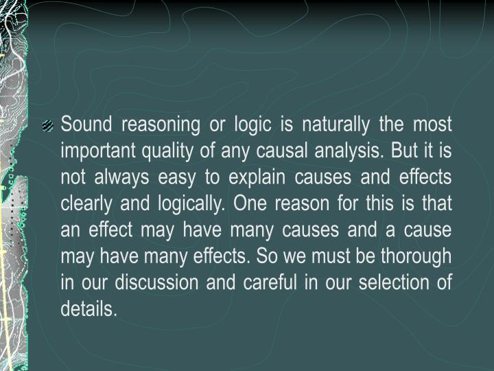 Sound reasoning or logic is naturally the most important quality of any causal analysis. But it is not always easy to explain causes and effects clearly and logically. One reason for this is that an effect may have many causes and a cause may have many effects. So we must be thorough in our discussion and careful in our selection of details.