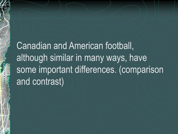 Canadian and American football, although similar in many ways, have some important differences. (comparison and contrast)