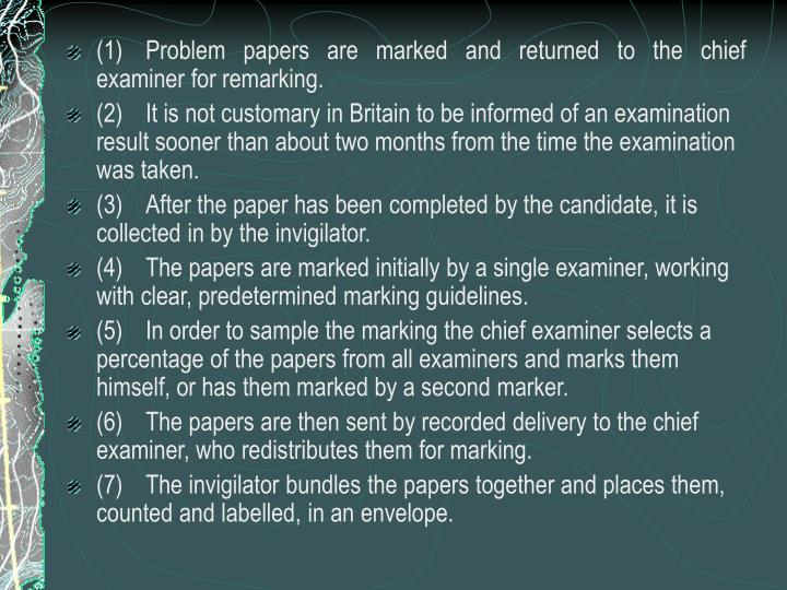(1)	Problem papers are marked and returned to the chief examiner for remarking.
