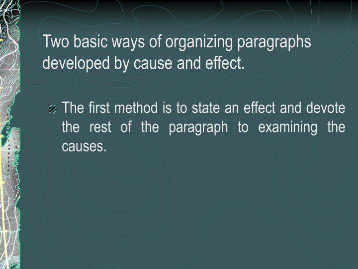 Two basic ways of organizing paragraphs developed by cause and effect.