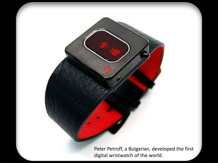 Peter Petroff, a Bulgarian, developed the first digital wristwatch of the world