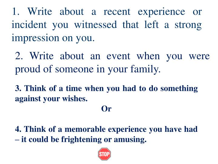 1. Write about a recent experience or incident you witnessed that left a strong impression on you.