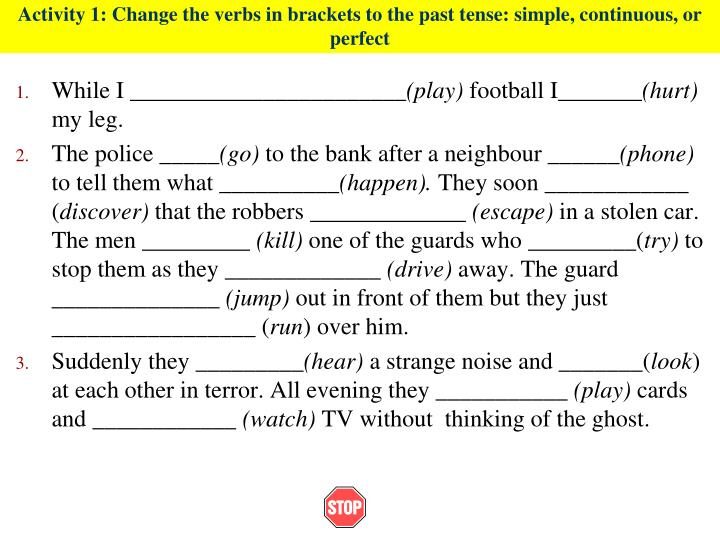 Activity 1: Change the verbs in brackets to the past tense: simple, continuous, or perfect