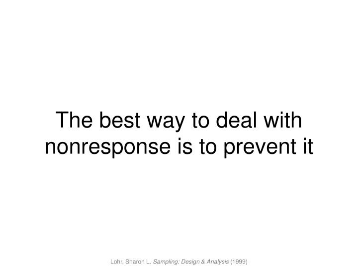 The best way to deal with nonresponse is to prevent it