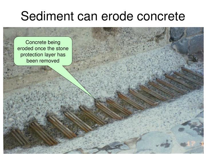Sediment can erode concrete